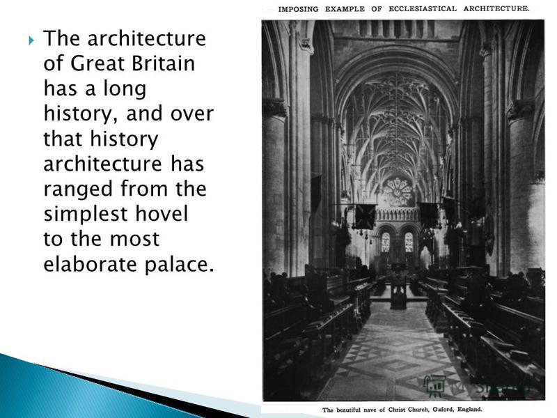 The architecture of Great Britain has a long history, and over that history architecture has ranged from the simplest hovel to the most elaborate palace.