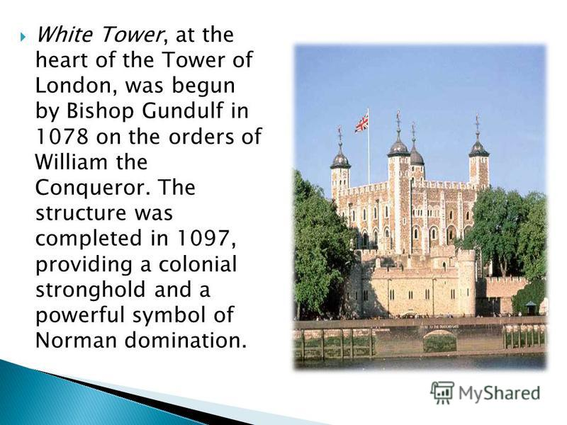 White Tower, at the heart of the Tower of London, was begun by Bishop Gundulf in 1078 on the orders of William the Conqueror. The structure was completed in 1097, providing a colonial stronghold and a powerful symbol of Norman domination.