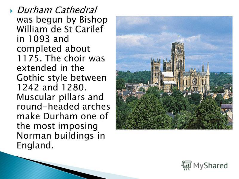 Durham Cathedral was begun by Bishop William de St Carilef in 1093 and completed about 1175. The choir was extended in the Gothic style between 1242 and 1280. Muscular pillars and round-headed arches make Durham one of the most imposing Norman buildi