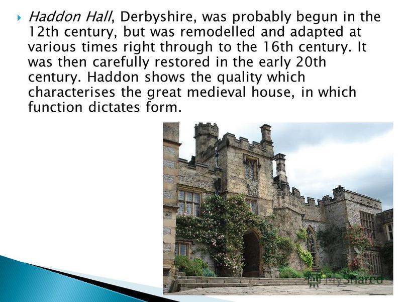 Haddon Hall, Derbyshire, was probably begun in the 12th century, but was remodelled and adapted at various times right through to the 16th century. It was then carefully restored in the early 20th century. Haddon shows the quality which characterises