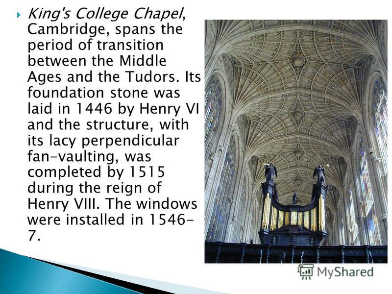 King's College Chapel, Cambridge, spans the period of transition between the Middle Ages and the Tudors. Its foundation stone was laid in 1446 by Henry VI and the structure, with its lacy perpendicular fan-vaulting, was completed by 1515 during the r