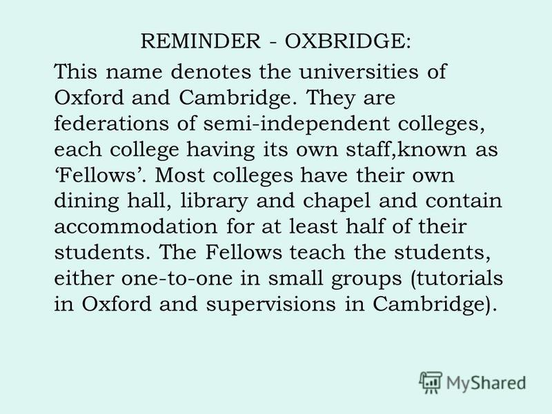 REMINDER - OXBRIDGE: This name denotes the universities of Oxford and Cambridge. They are federations of semi-independent colleges, each college having its own staff,known as Fellows. Most colleges have their own dining hall, library and chapel and c