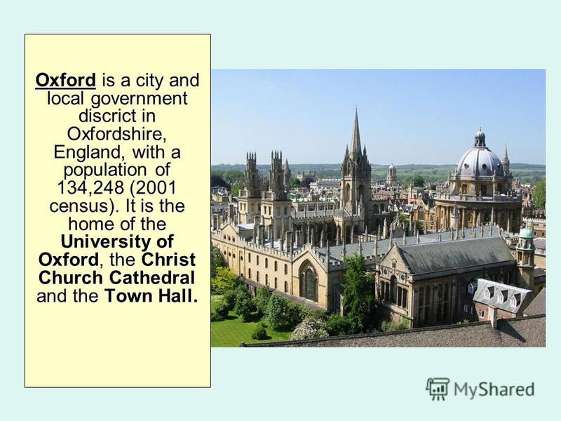 Oxford is a city and local government discrict in Oxfordshire, England, with a population of 134,248 (2001 census). It is the home of the University of Oxford, the Christ Church Cathedral and the Town Hall.