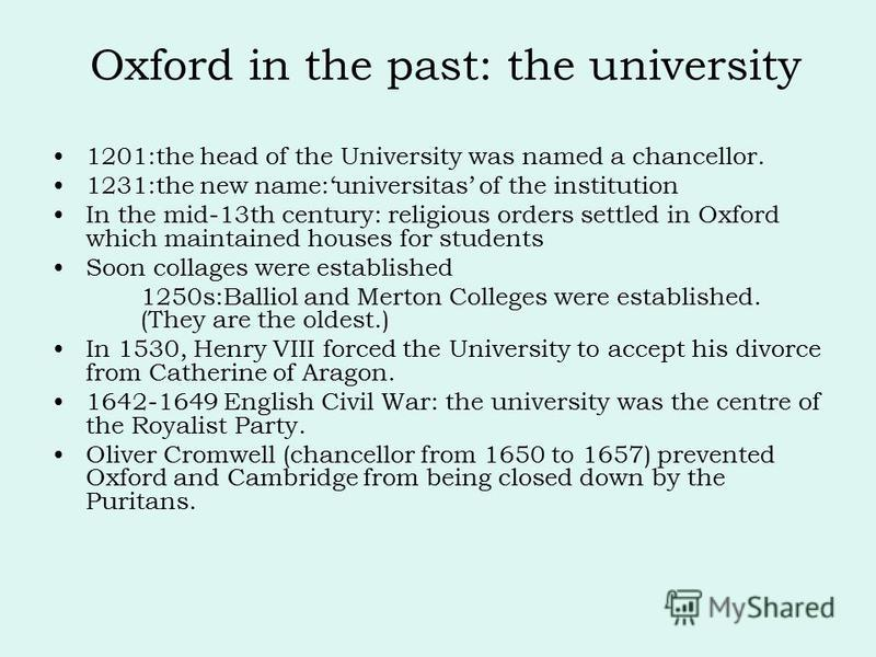 1201:the head of the University was named a chancellor. 1231:the new name:universitas of the institution In the mid-13th century: religious orders settled in Oxford which maintained houses for students Soon collages were established 1250s:Balliol and
