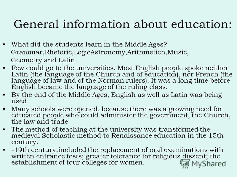 What did the students learn in the Middle Ages? Grammar,Rhetoric,LogicAstronomy,Arithmetich,Music, Geometry and Latin. Few could go to the universities. Most English people spoke neither Latin (the language of the Church and of education), nor French
