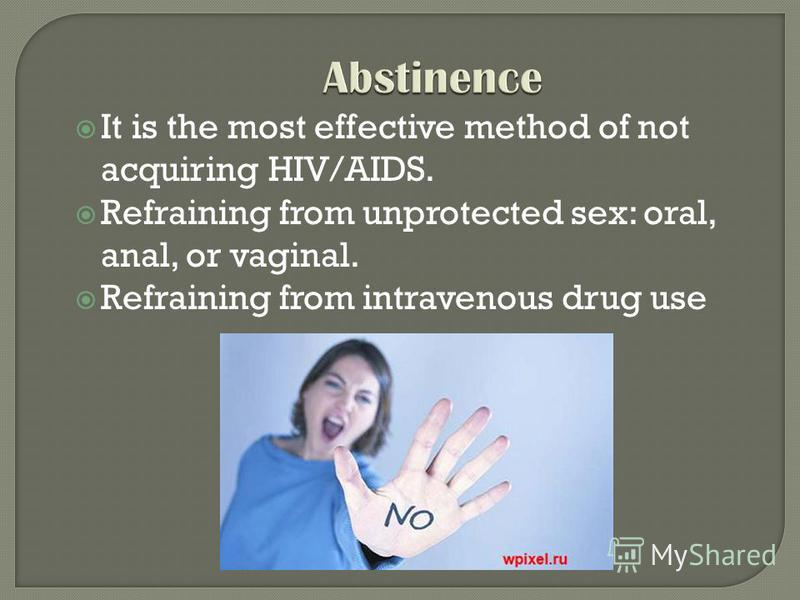 It is the most effective method of not acquiring HIV/AIDS. Refraining from unprotected sex: oral, anal, or vaginal. Refraining from intravenous drug use