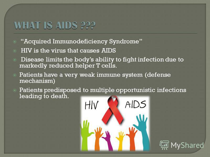 Acquired Immunodeficiency Syndrome HIV is the virus that causes AIDS Disease limits the bodys ability to fight infection due to markedly reduced helper T cells. Patients have a very weak immune system (defense mechanism) Patients predisposed to multi