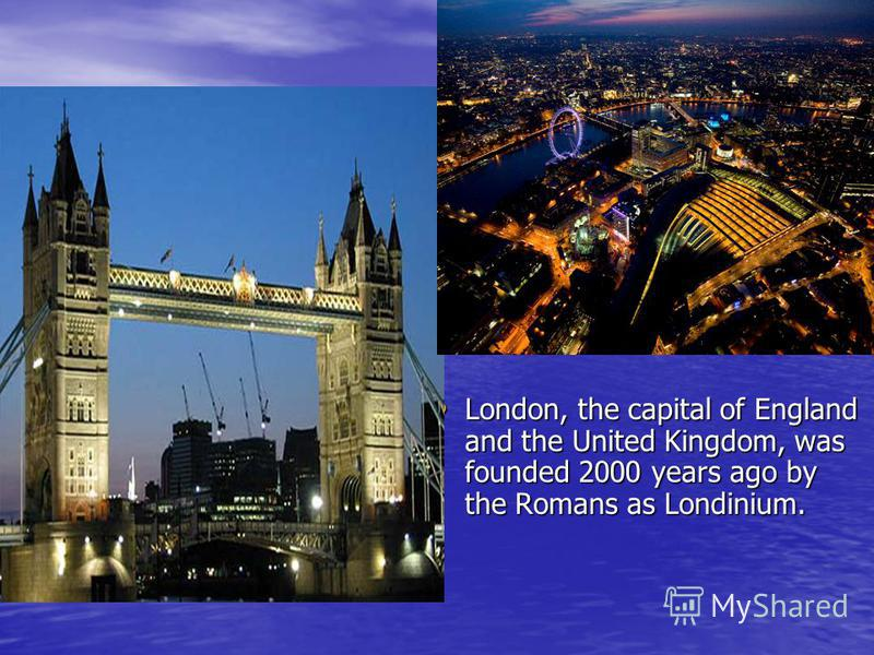 London, the capital of England and the United Kingdom, was founded 2000 years ago by the Romans as Londinium. London, the capital of England and the United Kingdom, was founded 2000 years ago by the Romans as Londinium.