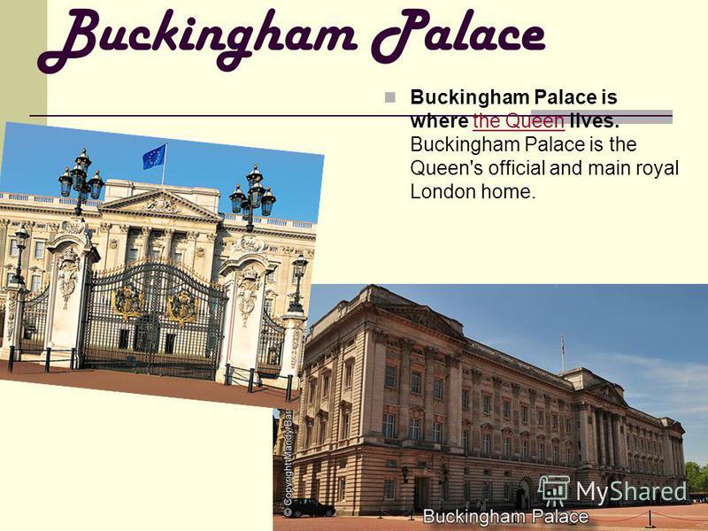 Buckingham Palace Buckingham Palace is where the Queen lives. Buckingham Palace is the Queen's official and main royal London home.
