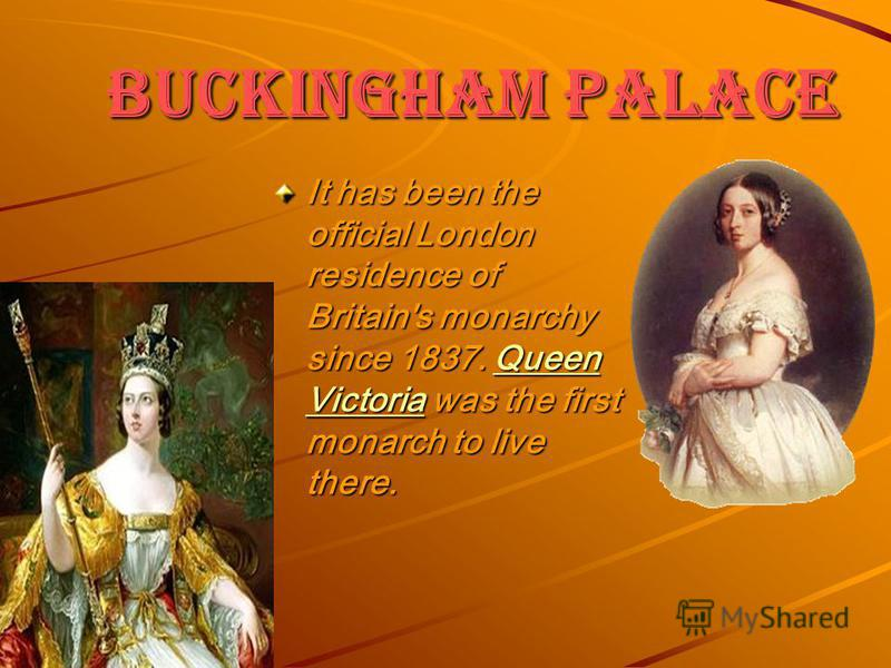 It has been the official London residence of Britain's monarchy since 1837. Queen Victoria was the first monarch to live there. Queen VictoriaQueen Victoria
