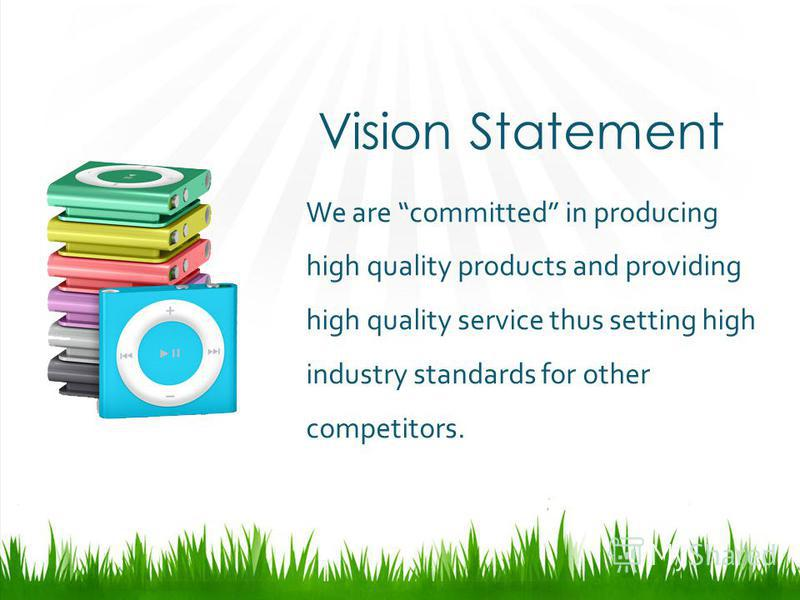 Vision Statement We are committed in producing high quality products and providing high quality service thus setting high industry standards for other competitors.