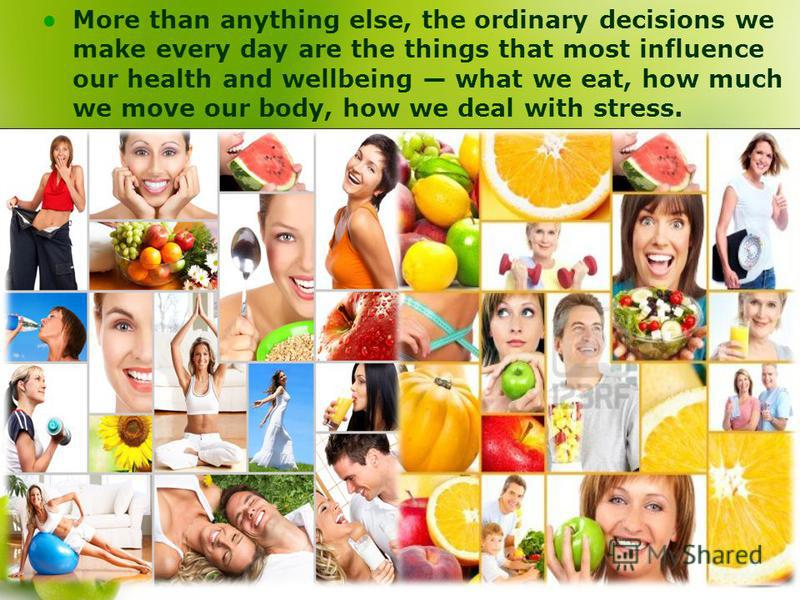 More than anything else, the ordinary decisions we make every day are the things that most influence our health and wellbeing what we eat, how much we move our body, how we deal with stress.