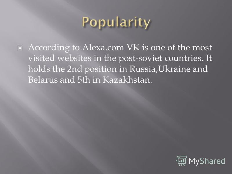 According to Alexa.com VK is one of the most visited websites in the post-soviet countries. It holds the 2nd position in Russia,Ukraine and Belarus and 5th in Kazakhstan.