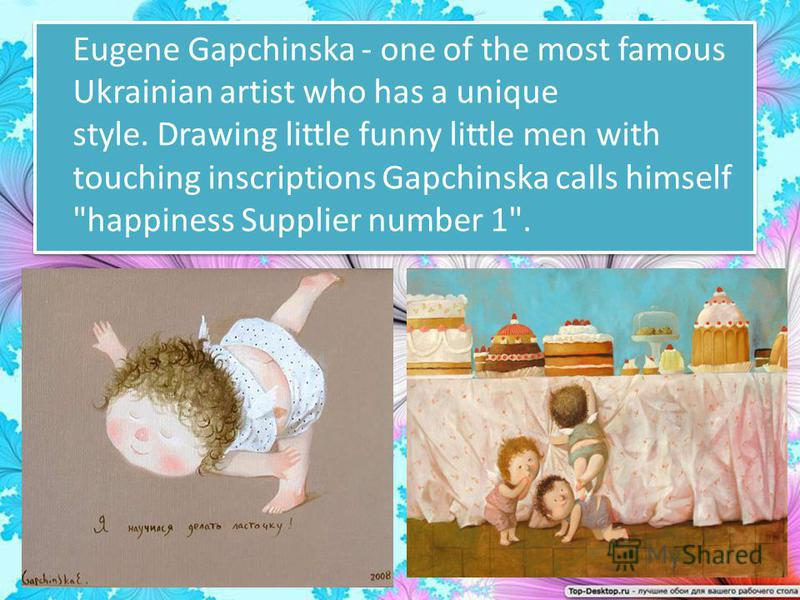 Eugene Gapchinska - one of the most famous Ukrainian artist who has a unique style. Drawing little funny little men with touching inscriptions Gapchinska calls himself happiness Supplier number 1.