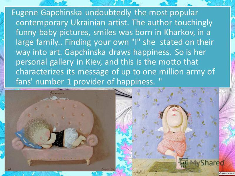 Eugene Gapchinska undoubtedly the most popular contemporary Ukrainian artist. The author touchingly funny baby pictures, smiles was born in Kharkov, in a large family.. Finding your own