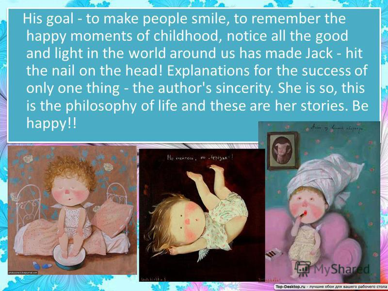 His goal - to make people smile, to remember the happy moments of childhood, notice all the good and light in the world around us has made Jack - hit the nail on the head! Explanations for the success of only one thing - the author's sincerity. She i