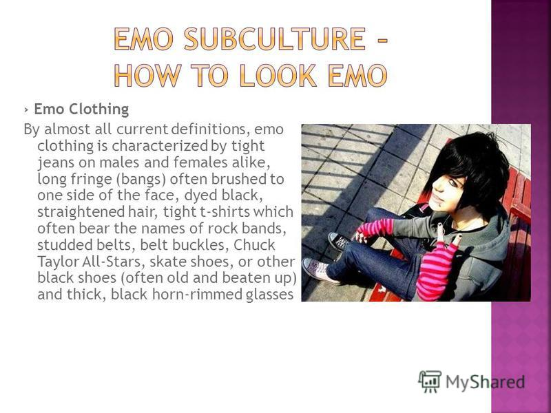 Emo Clothing By almost all current definitions, emo clothing is characterized by tight jeans on males and females alike, long fringe (bangs) often brushed to one side of the face, dyed black, straightened hair, tight t-shirts which often bear the nam