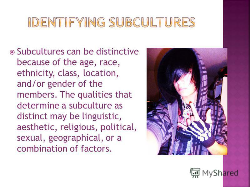 Subcultures can be distinctive because of the age, race, ethnicity, class, location, and/or gender of the members. The qualities that determine a subculture as distinct may be linguistic, aesthetic, religious, political, sexual, geographical, or a co