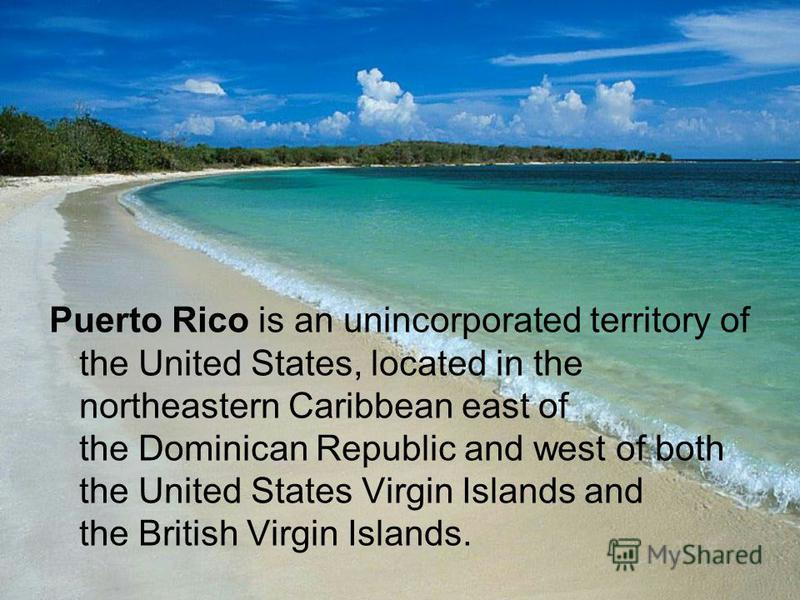 Puerto Rico is an unincorporated territory of the United States, located in the northeastern Caribbean east of the Dominican Republic and west of both the United States Virgin Islands and the British Virgin Islands.