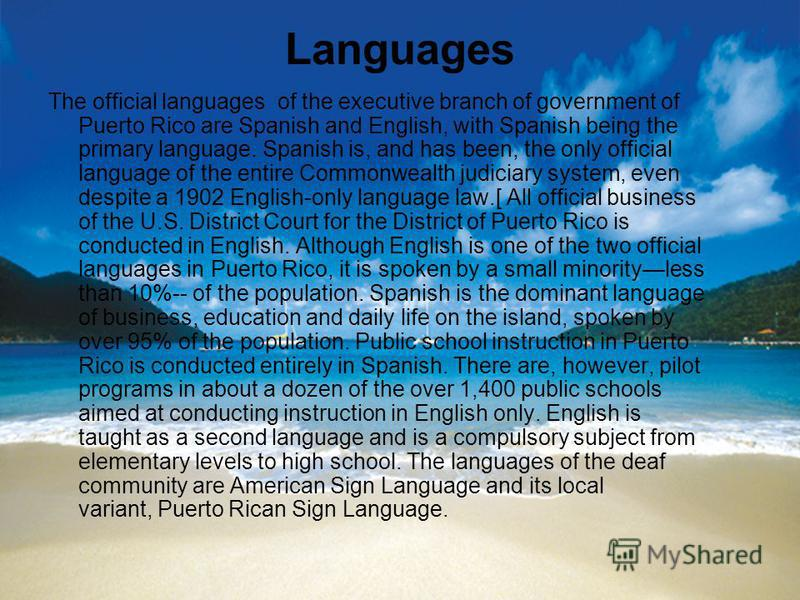 Languages The official languages of the executive branch of government of Puerto Rico are Spanish and English, with Spanish being the primary language. Spanish is, and has been, the only official language of the entire Commonwealth judiciary system,