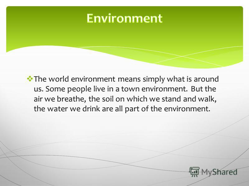 The world environment means simply what is around us. Some people live in a town environment. But the air we breathe, the soil on which we stand and walk, the water we drink are all part of the environment.
