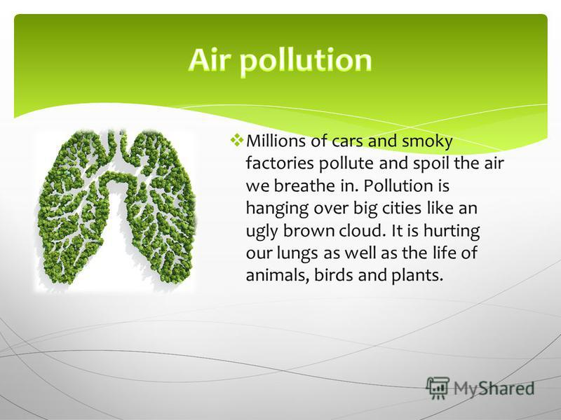 Millions of cars and smoky factories pollute and spoil the air we breathe in. Pollution is hanging over big cities like an ugly brown cloud. It is hurting our lungs as well as the life of animals, birds and plants.
