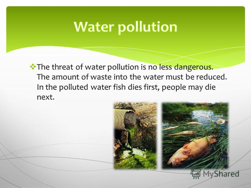 The threat of water pollution is no less dangerous. The amount of waste into the water must be reduced. In the polluted water fish dies first, people may die next.