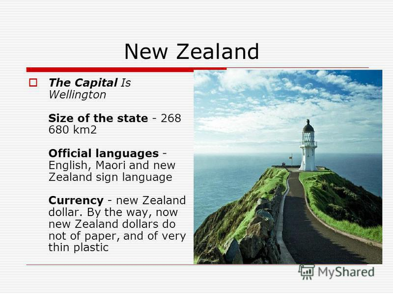 New Zealand The Capital Is Wellington Size of the state - 268 680 km2 Official languages - English, Maori and new Zealand sign language Currency - new Zealand dollar. By the way, now new Zealand dollars do not of paper, and of very thin plastic