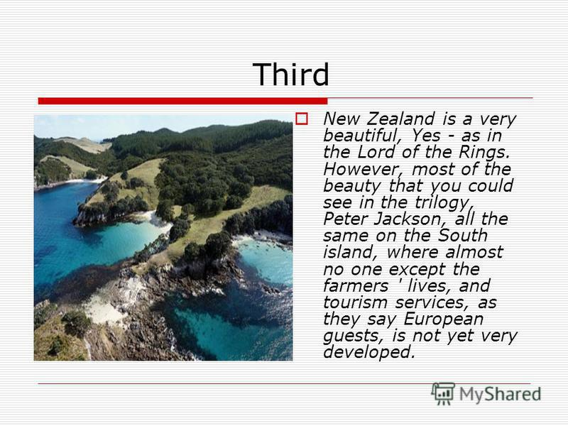 Third New Zealand is a very beautiful, Yes - as in the Lord of the Rings. However, most of the beauty that you could see in the trilogy, Peter Jackson, all the same on the South island, where almost no one except the farmers ' lives, and tourism serv