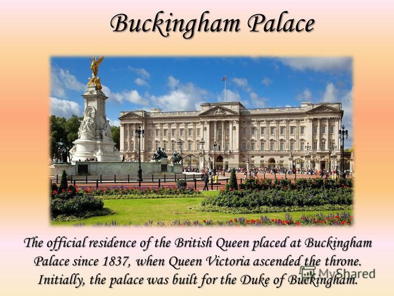 Buckingham Palace The official residence of the British Queen placed at Buckingham Palace since 1837, when Queen Victoria ascended the throne. Initially, the palace was built for the Duke of Buckingham.