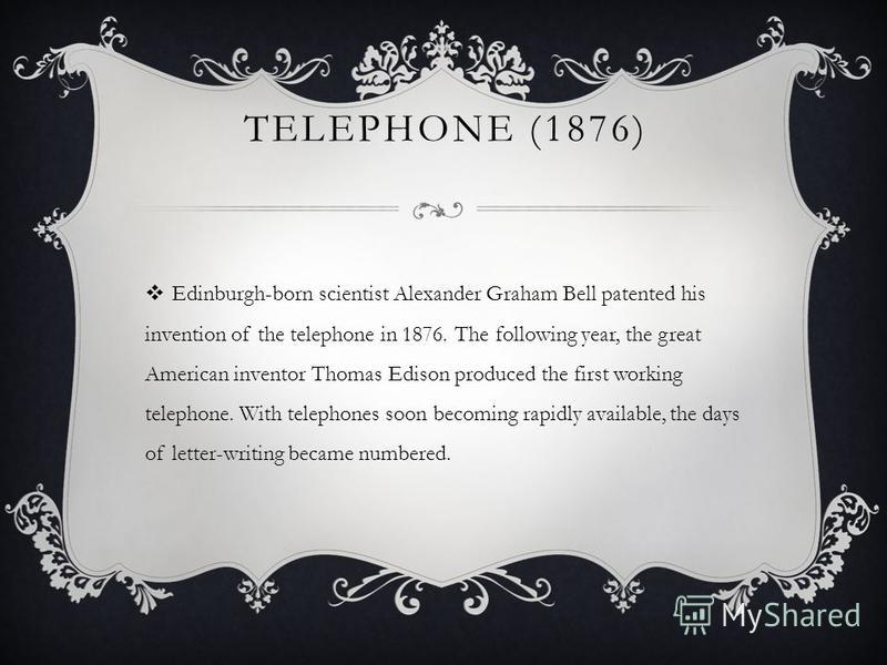 TELEPHONE (1876) Edinburgh-born scientist Alexander Graham Bell patented his invention of the telephone in 1876. The following year, the great American inventor Thomas Edison produced the first working telephone. With telephones soon becoming rapidly