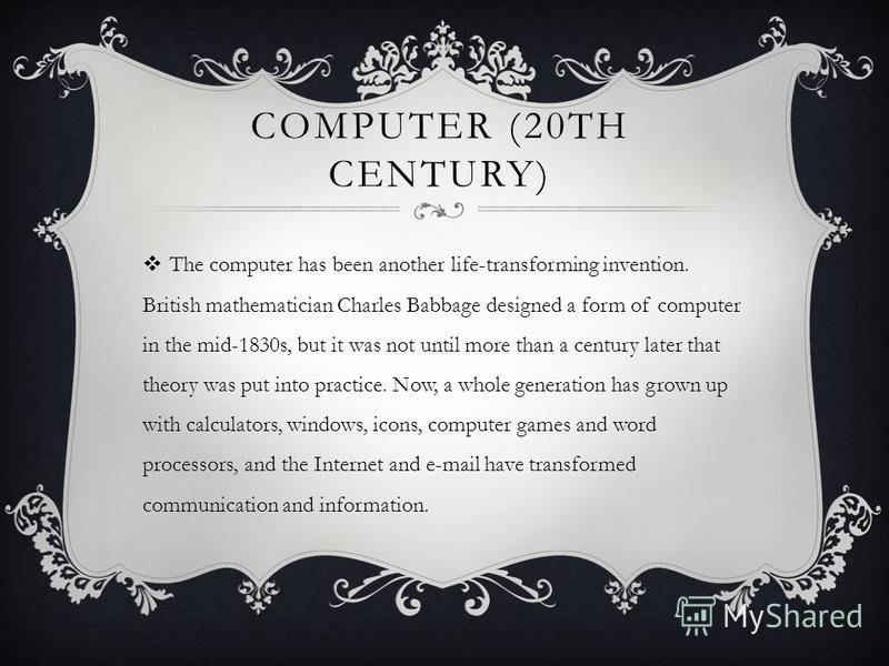 COMPUTER (20TH CENTURY) The computer has been another life-transforming invention. British mathematician Charles Babbage designed a form of computer in the mid-1830s, but it was not until more than a century later that theory was put into practice. N