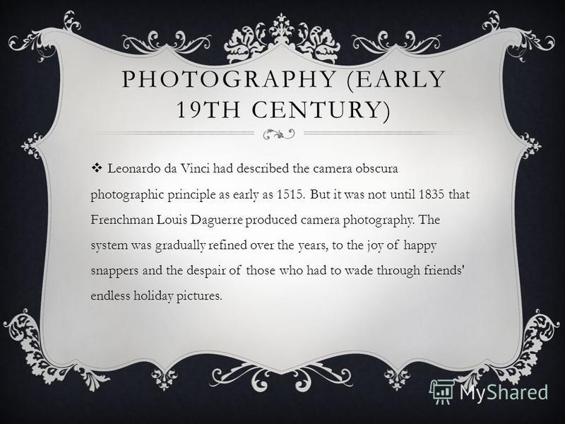 PHOTOGRAPHY (EARLY 19TH CENTURY) Leonardo da Vinci had described the camera obscura photographic principle as early as 1515. But it was not until 1835 that Frenchman Louis Daguerre produced camera photography. The system was gradually refined over th