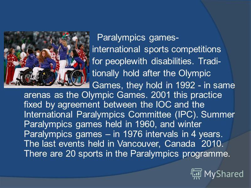 Paralympics games- international sports competitions for peoplewith disabilities. Tradi- tionally hold after the Olympic Games, they hold in 1992 - in same arenas as the Olympic Games. 2001 this practice fixed by agreement between the IOC and the Int