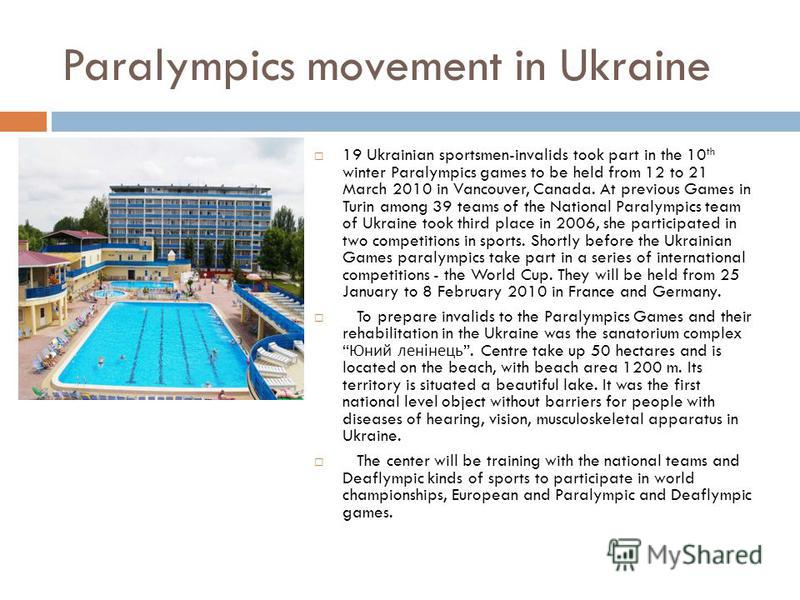 Paralympics movement in Ukraine 19 Ukrainian sportsmen-invalids took part in the 10 th winter Paralympics games to be held from 12 to 21 March 2010 in Vancouver, Canada. At previous Games in Turin among 39 teams of the National Paralympics team of Uk