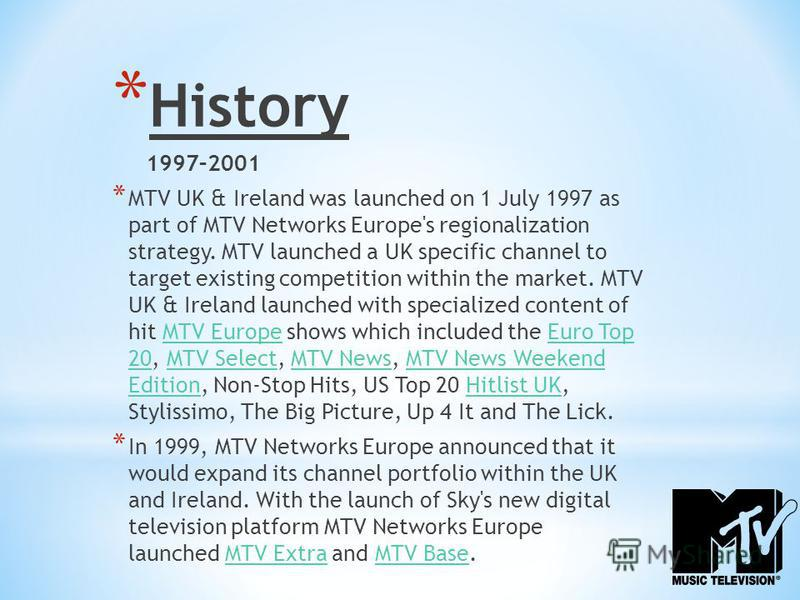 * History 1997–2001 * MTV UK & Ireland was launched on 1 July 1997 as part of MTV Networks Europe's regionalization strategy. MTV launched a UK specific channel to target existing competition within the market. MTV UK & Ireland launched with speciali