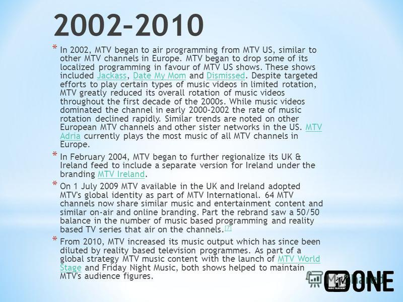 2002–2010 * In 2002, MTV began to air programming from MTV US, similar to other MTV channels in Europe. MTV began to drop some of its localized programming in favour of MTV US shows. These shows included Jackass, Date My Mom and Dismissed. Despite ta