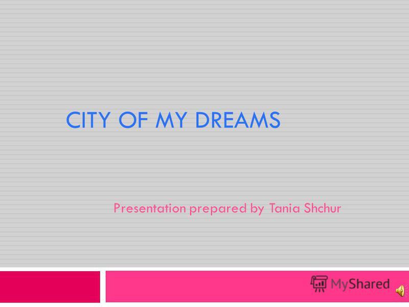 CITY OF MY DREAMS Presentation prepared by Tania Shchur
