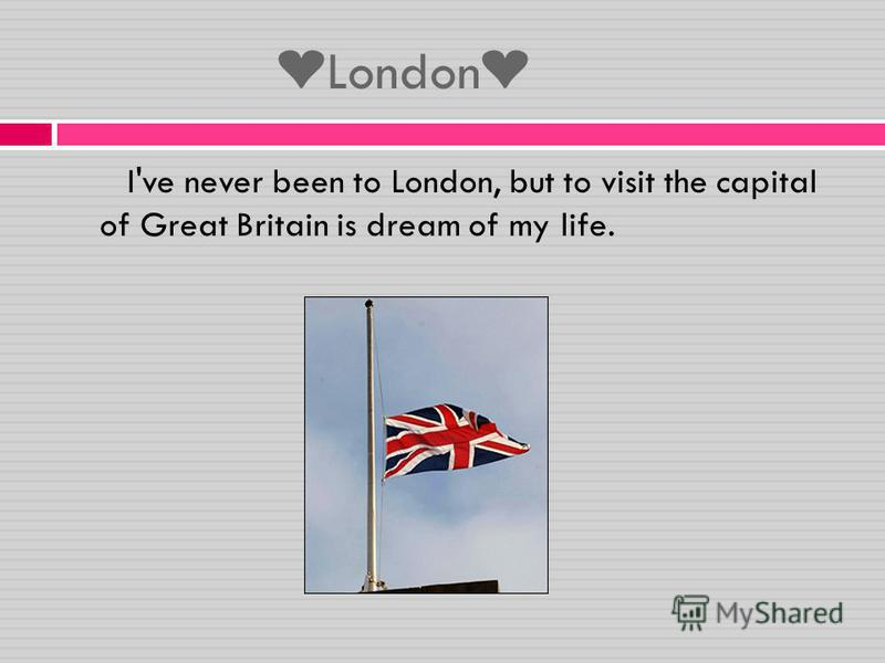 London I've never been to London, but to visit the capital of Great Britain is dream of my life.