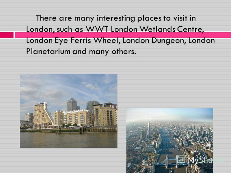 There are many interesting places to visit in London, such as WWT London Wetlands Centre, London Eye Ferris Wheel, London Dungeon, London Planetarium and many others.