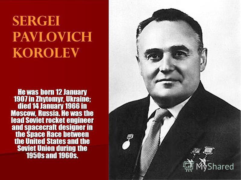 Sergei Pavlovich Korolev He was born 12 January 1907 in Zhytomyr, Ukraine; died 14 January 1966 in Moscow, Russia. He was the lead Soviet rocket engineer and spacecraft designer in the Space Race between the United States and the Soviet Union during