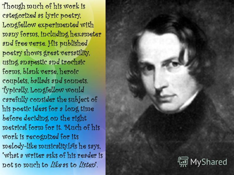 Though much of his work is categorized as lyric poetry, Longfellow experimented with many forms, including hexameter and free verse. His published poetry shows great versatility, using anapestic and trochaic forms, blank verse, heroic couplets, balla