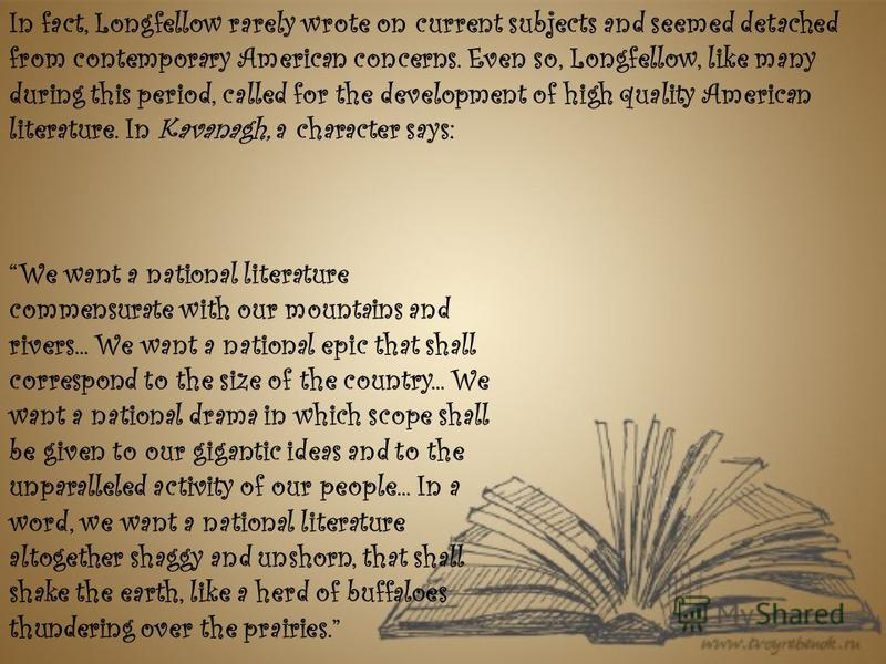 In fact, Longfellow rarely wrote on current subjects and seemed detached from contemporary American concerns. Even so, Longfellow, like many during this period, called for the development of high quality American literature. In Kavanagh, a character