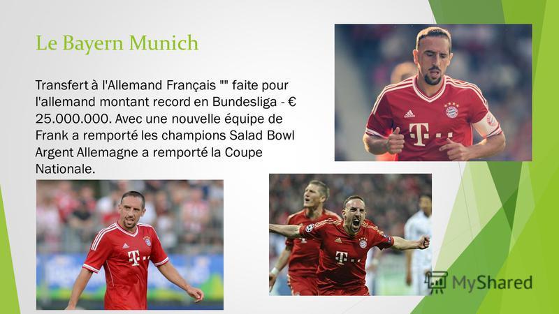 Le Bayern Munich Transfert à l'Allemand Français  faite pour l'allemand montant record en Bundesliga - 25.000.000. Avec une nouvelle équipe de Frank a remporté les champions Salad Bowl Argent Allemagne a remporté la Coupe Nationale.