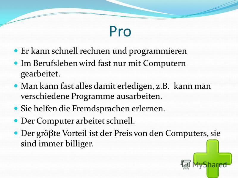 Pro Er kann schnell rechnen und programmieren Im Berufsleben wird fast nur mit Computern gearbeitet. Man kann fast alles damit erledigen, z.B. kann man verschiedene Programme ausarbeiten. Sie helfen die Fremdsprachen erlernen. Der Computer arbeitet s