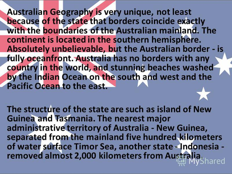 Australian Geography is very unique, not least because of the state that borders coincide exactly with the boundaries of the Australian mainland. The continent is located in the southern hemisphere. Absolutely unbelievable, but the Australian border