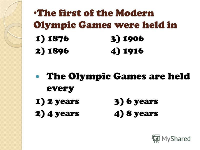 The Ancient Games were first held in The Ancient Games were first held in 1) Italy 3) Greece 2) Germany 4) Spain The first of the Modern Olympic Games were held in 1) London 3) Rome 2) Barcelona 4) Athens