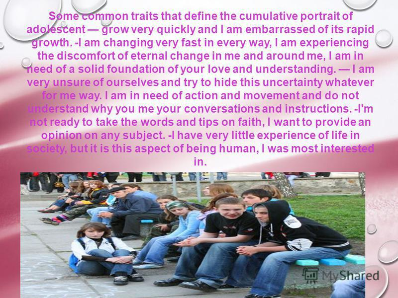 Some common traits that define the cumulative portrait of adolescent grow very quickly and I am embarrassed of its rapid growth. -I am changing very fast in every way, I am experiencing the discomfort of eternal change in me and around me, I am in ne
