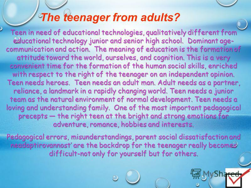 The teenager from adults? Teen in need of educational technologies, qualitatively different from educational technology junior and senior high school. Dominant age- communication and action. The meaning of education is the formation of attitude towar