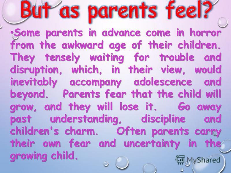 Some parents in advance come in horror from the awkward age of their children. They tensely waiting for trouble and disruption, which, in their view, would inevitably accompany adolescence and beyond. Parents fear that the child will grow, and they w